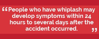 People who have whiplash may develop symptoms within 24 hour to several days after the accident occurred